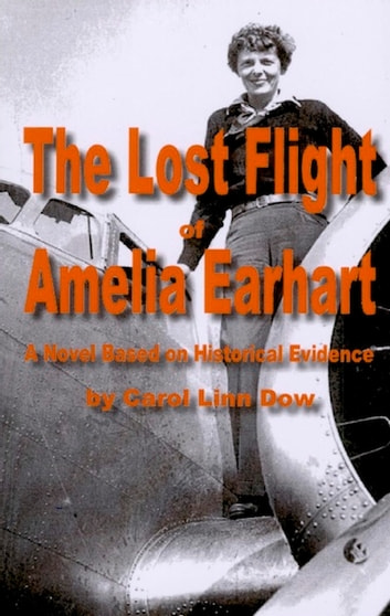 The Lost Flight of Amelia Earhart - A Novel Based on Historical Evidence ebook by Carol Linn Dow