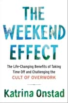 The Weekend Effect - The Life-Changing Benefits of Taking Time Off and Challenging the Cult of Overwork ebook by Katrina Onstad