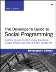 Developer's Guide to Social Programming - Building Social Context Using Facebook, Google Friend Connect, and the Twitter API, The ebook by Mark D. Hawker