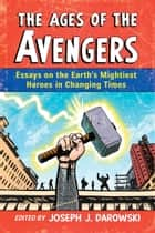 The Ages of the Avengers - Essays on the Earth's Mightiest Heroes in Changing Times ebook by Joseph J. Darowski