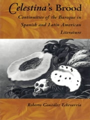 Celestina's Brood - Continuities of the Baroque in Spanish and Latin American Literature ebook by Roberto González Echevarría