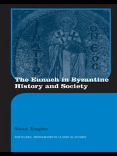 The Eunuch in Byzantine History and Society ebook by Shaun Tougher