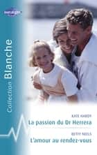 La passion du Dr Herrera - L'amour au rendez-vous (Harlequin Blanche) ebook by Kate Hardy, Betty Neels