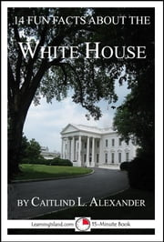 14 Fun Facts About the White House: A 15-Minute Book ebook by Caitlind L. Alexander
