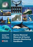 Marine Mammal Observer and Passive Acoustic Monitoring Handbook ebook by Victoria Todd, Ian Todd, Jane Gardiner,...