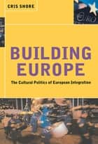 Building Europe - The Cultural Politics of European Integration ebook by Cris Shore