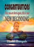 CONGRATULATIONS Now you are born again, this is your NEW BEGINNING ebook by Pastor Daniel Bwegule