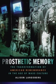 Prosthetic Memory: The Transformation of American Remembrance in the Age of Mass Culture ebook by Landsberg, Alison