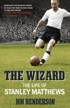 The Wizard - The Life of Stanley Matthews ebook by Jon Henderson