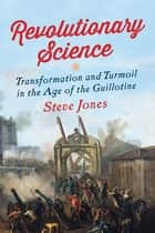 Revolutionary Science: Transformation and Turmoil in the Age of the Guillotine ebook by Steve Jones