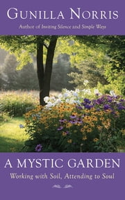 A Mystic Garden - Working with Soil, Attending to Soul ebook by Gunilla Norris