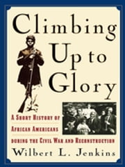 Climbing Up to Glory - A Short History of African Americans during the Civil War and Reconstruction ebook by Wilbert L. Jenkins