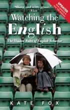 Watching the English - The Hidden Rules of English Behavior Revised and Updated ebook by Kate Fox