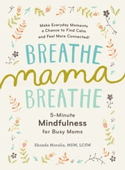 Breathe, Mama, Breathe - 5-Minute Mindfulness for Busy Moms ebook by Shonda Moralis MSW, LCSW