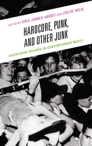 Hardcore, Punk, and Other Junk - Aggressive Sounds in Contemporary Music ebook by Eric James Abbey,Colin Helb,Evan Ware,Sean Ahern,Mika Elovaara,Marcus Erbe,Nelson Varas-Diaz,Eliut Rivera-Segarra,Ross Hagan,Brian Cogan,Kevin Fellezs