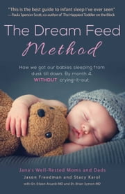 The Dream Feed Method - How We Got Our Babies Sleeping from Dusk Till Dawn. Without Crying-It-Out ebook by Jason Freedman, Stacy Karol, Eileen Aicardi,...