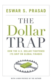 The Dollar Trap - How the U.S. Dollar Tightened Its Grip on Global Finance ebook by Eswar S. Prasad,Eswar S. Prasad