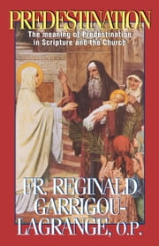 Predestination - The Meaning of Predestination in Scripture and the Church ebook by Reginald Rev. Fr. Garrigou-Lagrange, O.P.