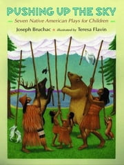 Pushing up the Sky - Seven Native American Plays for Children ebook by Joseph Bruchac,Teresa Flavin