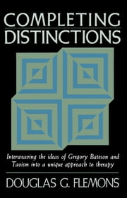Completing Distinctions - Interweaving the Ideas of Gregory Bateson and Taoism into a unique approach to t herapy ebook by Douglas G. Flemons