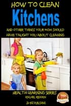 How to Clean Kitchens And other things your Mom should have taught you about Cleaning ebook by Rachel Redden