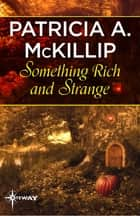 Something Rich and Strange ebook by Patricia A. McKillip