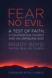 Fear No Evil - A Test of Faith, a Courageous Church, and an Unfailing God ebook by Brady Boyd,Bill Hybels