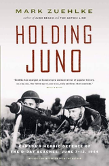 Holding Juno - Canada's Heroic Defence of the D-Day Beaches: June 7-12, 1944 ebook by Mark Zuehlke