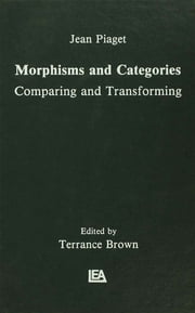 Morphisms and Categories - Comparing and Transforming ebook by Jean Piaget,Gil Henriques,Edgar Ascher,Terrance Brown,Terrance Brown
