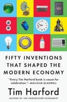 Fifty Inventions That Shaped the Modern Economy ebook by Tim Harford