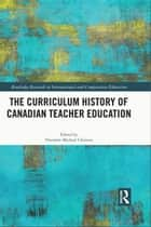 The Curriculum History of Canadian Teacher Education eBook by Theodore Michael Christou