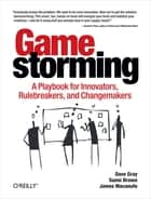 Gamestorming - A Playbook for Innovators, Rulebreakers, and Changemakers ebook by Dave Gray, Sunni Brown, James Macanufo