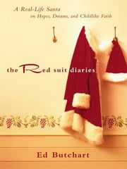Red Suit Diaries, The: A Real-Life Santa on Hopes, Dreams, and Childlike Faith - A Real-Life Santa on Hopes, Dreams, and Childlike Faith ebook by Ed Butchart