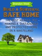 Build a Survival Safe Home: The Best Manual for Making a Sustainable and Protected Home in a Wasteland ebook by Brandon West