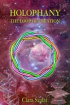 Holophany, The Loop of Creation ebook by Clara Szalai