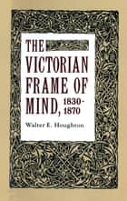 The Victorian Frame of Mind, 1830-1870 ebook by Walter E. Houghton