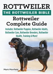 Rottweiler. The Rottweiler Bible - Rottweiler Complete Guide Includes: Rottweiler Puppies, Rottweiler Adults, Rottweiler Care, Rottweiler Breeders, Rottweiler Health, Training & More! ebook by Mark Manfield