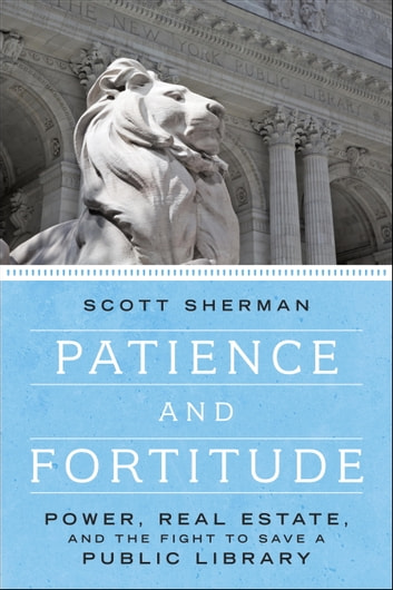 Patience and Fortitude - Power, Real Estate, and the Fight to Save a Public Library ebook by Scott Sherman