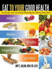 Eat to Your Good Health: Exchange Lists and Meal Planning for Eating Disorders ebook by Galena MSH RD, Amy E.
