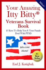 Your Amazing Itty Bitty Veterans Survival Book - 15 Keys to Help You & Your Family Deal with PTSD ebook by Earl J. Katigbak