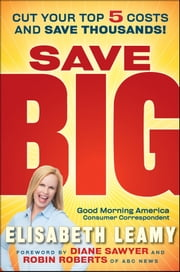 Save Big - Cut Your Top 5 Costs and Save Thousands ebook by Diane Sawyer,Robin Roberts,Elisabeth  Leamy