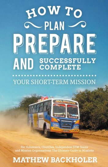 How to Plan, Prepare and Successfully Complete Your Short-Term Mission: for Volunteers, Churches, Independent STM Teams and Mission Organisations - The Ultimate Guide to Missions, for Individuals, Leaders, Teams and those Planning a Christian Gap Year, the Why, Where and When of STMs ebook by Mathew Backholer
