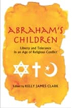 Abraham's Children: Liberty and Tolerance in an Age of Religious Conflict ebook by Kelly James Clark