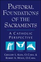 Pastoral Foundations of the Sacraments ebook by Gregory L. Klein,Ocarm,Robert A. Wolfe,Ocarm