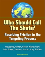 Who Should Call The Shots? Resolving Friction in the Targeting Process: Clausewitz, Clinton, Cohen, Wesley Clark, Colin Powell, Vietnam, Kosovo, Iraq, Gulf War ebook by Progressive Management