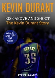 Kevin Durant: Rise Above And Shoot, The Kevin Durant Story ebook by Steve James
