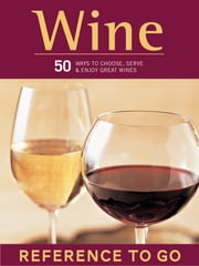 Wine: Reference to Go - 50 Ways to Choose, Serve, and Enjoy Great Wines ebook by E.J. Armstrong, Brian St. Pierre