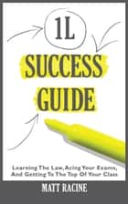 The 1L Success Guide - Learning the Law, Acing Your Exams, and Getting to the Top of Your Class ebook by Matt Racine