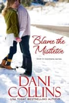 Blame the Mistletoe ebook by Dani Collins