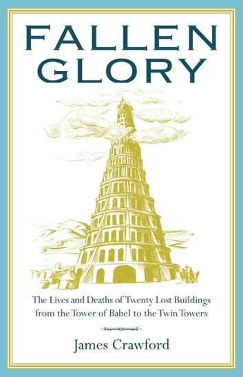 Fallen Glory - The Lives and Deaths of Twenty Lost Buildings from the Tower of Babel to the Twin Towers ebook by James Crawford